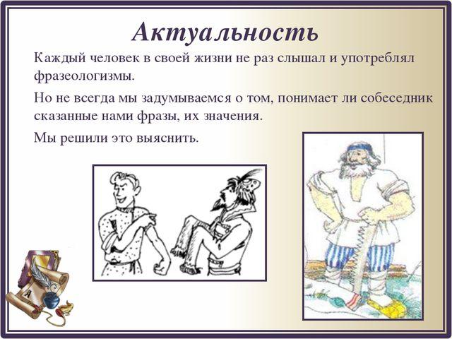 Актуальность Каждый человек в своей жизни не раз слышал и употреблял фразеол...