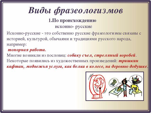 1.По происхождению исконно- русские Виды фразеологизмов Исконно-русские - это...