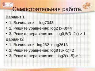 Самостоятельная работа. Вариант 1. 1. Вычислите: log7343. 2. Решите уравнение