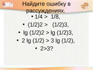 Найдите ошибку в рассуждениях. 1/4 > 1/8, (1/2)2 > (1/2)3, lg (1/2)2 > lg (1