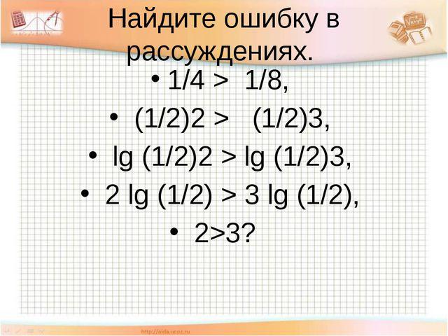 Найдите ошибку в рассуждениях. 1/4 > 1/8, (1/2)2 > (1/2)3, lg (1/2)2 > lg (1...