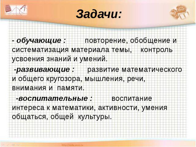 Задачи: - обучающие : повторение, обобщение и систематизация материала темы,...
