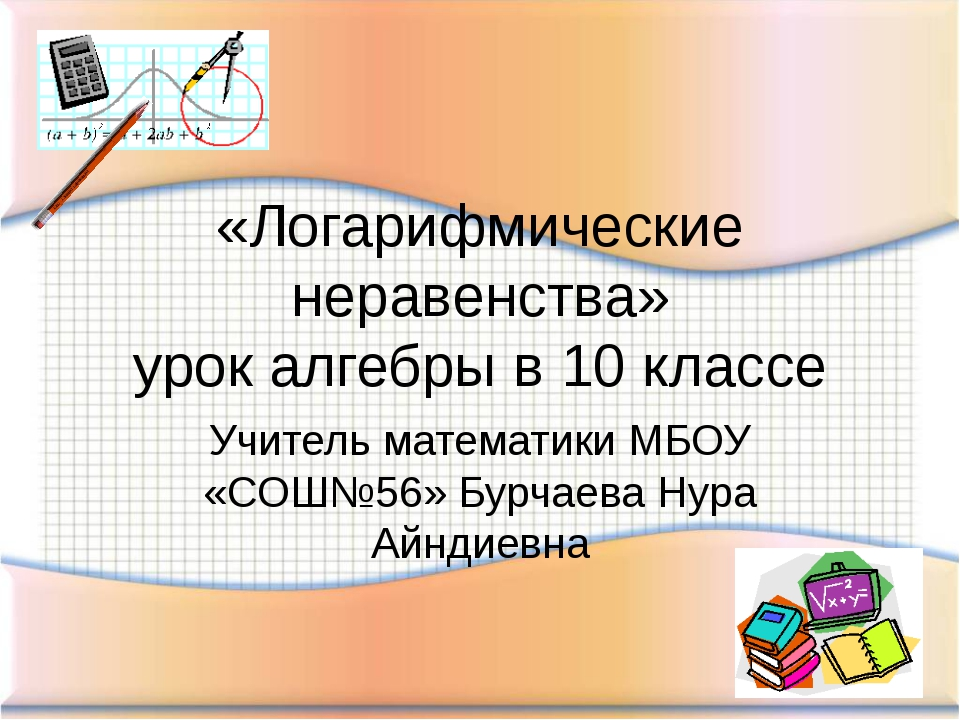 «Логарифмические неравенства» урок алгебры в 10 классе Учитель математики МБО...