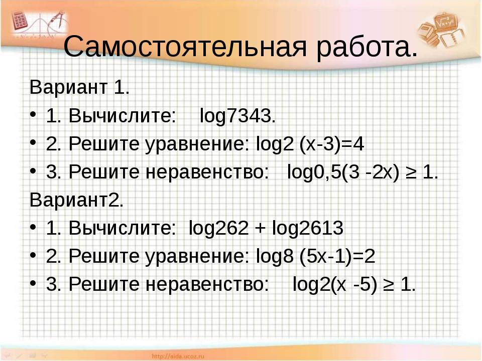 Самостоятельная работа. Вариант 1. 1. Вычислите: log7343. 2. Решите уравнение...