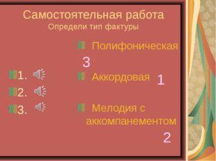 Самостоятельная работа Определи тип фактуры 1. 2. 3. Полифоническая Аккордова