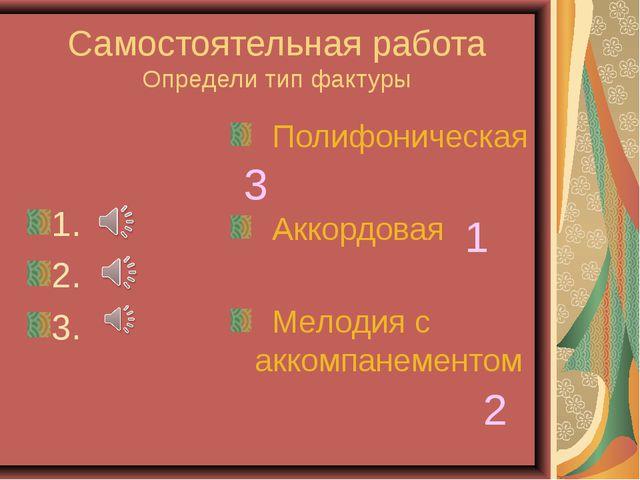 Самостоятельная работа Определи тип фактуры 1. 2. 3. Полифоническая Аккордова...