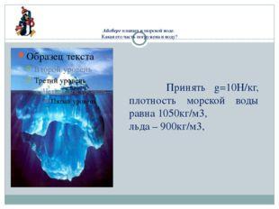 Айсберг плавает в морской воде. Какая его часть погружена в воду?  Принять