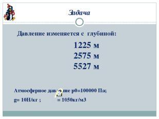 Задача Давление изменяется с глубиной: Атмосферное давление р0=100000 Па; g=