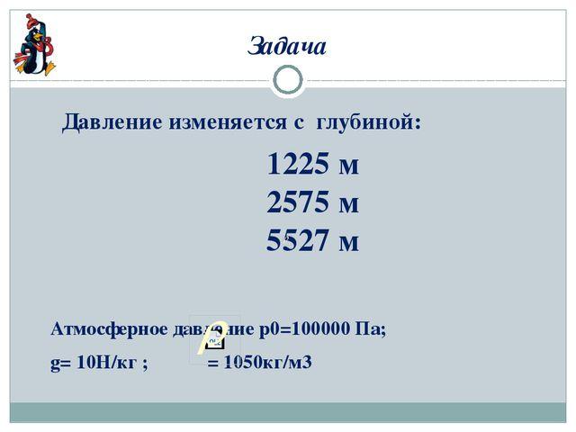 Задача Давление изменяется с глубиной: Атмосферное давление р0=100000 Па; g=...