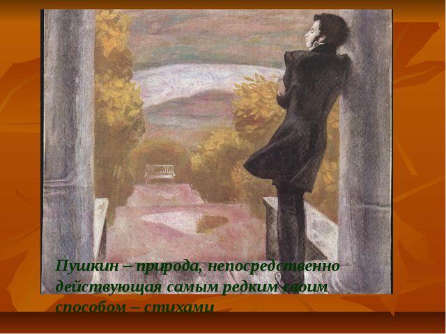 Пушкин – природа, непосредственно действующая самым редким своим способом – с...