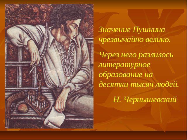 Значение Пушкина чрезвычайно велико. Через него разлилось литературное образо...