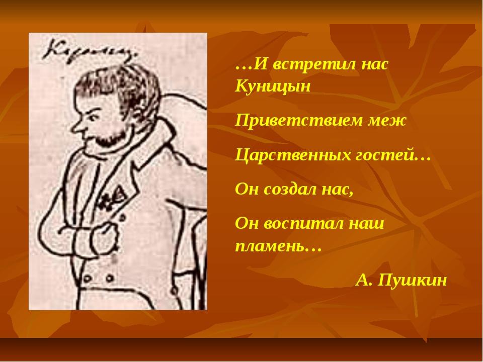 …И встретил нас Куницын Приветствием меж Царственных гостей… Он создал нас, О...