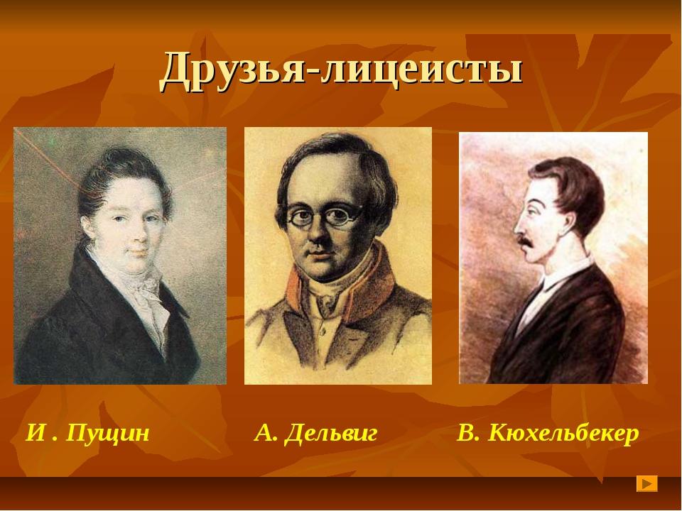 Друзья-лицеисты И . Пущин А. Дельвиг В. Кюхельбекер
