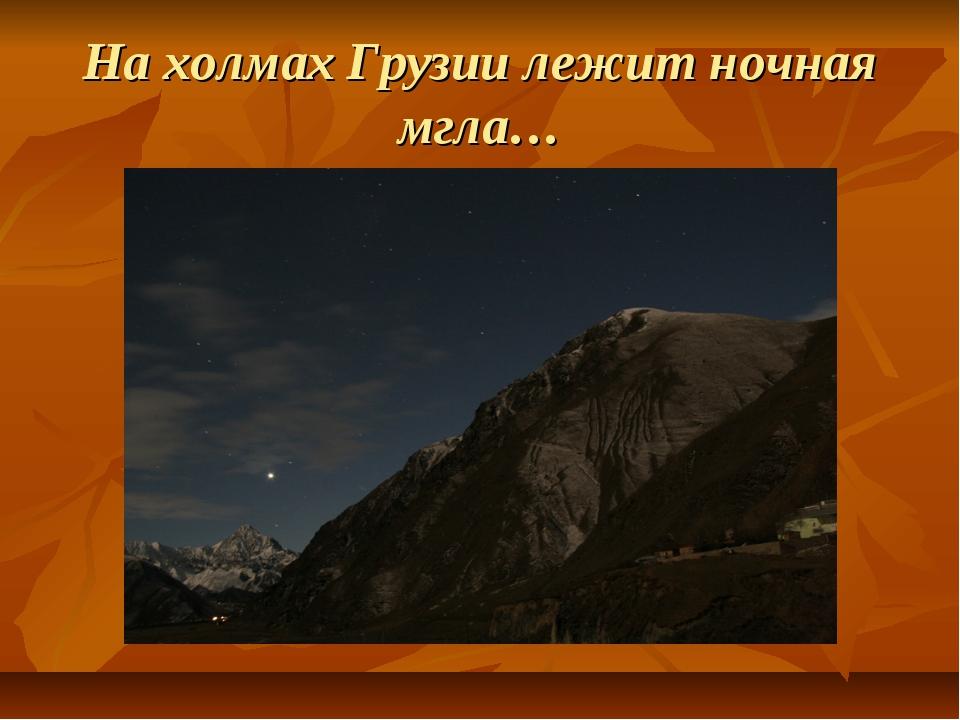 На холмах Грузии лежит ночная мгла…