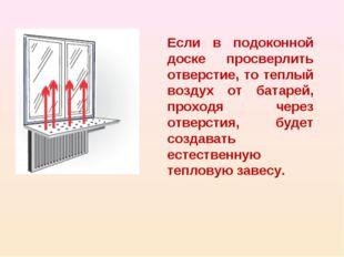 Если в подоконной доске просверлить отверстие, то теплый воздух от батарей, п