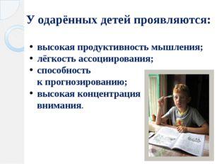 У одарённых детей проявляются: высокая продуктивность мышления; лёгкость ассо