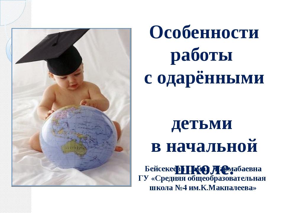Особенности работы с одарёнными детьми в начальной школе. Бейсекеева Самал Жа...