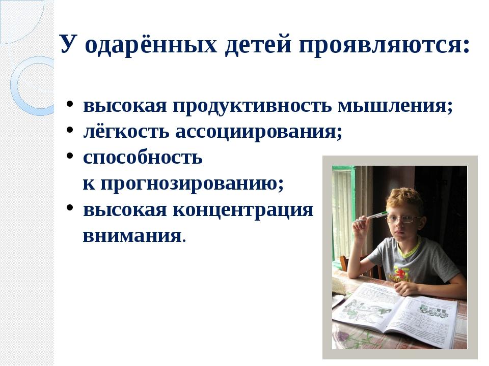 У одарённых детей проявляются: высокая продуктивность мышления; лёгкость ассо...