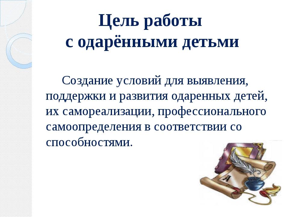Цель работы с одарёнными детьми Создание условий для выявления, поддержки и р...