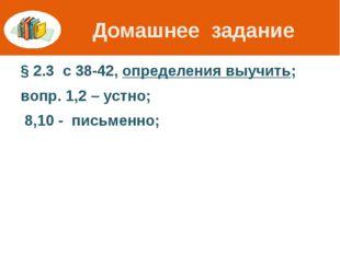 Домашнее задание § 2.3 с 38-42, определения выучить; вопр. 1,2 – устно; 8,10
