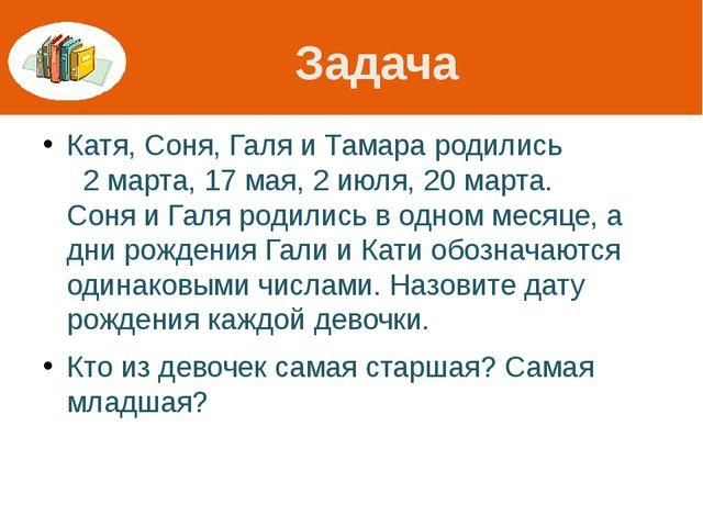 Задача Катя, Соня, Галя и Тамара родились 2 марта, 17 мая, 2 июля, 20 марта....
