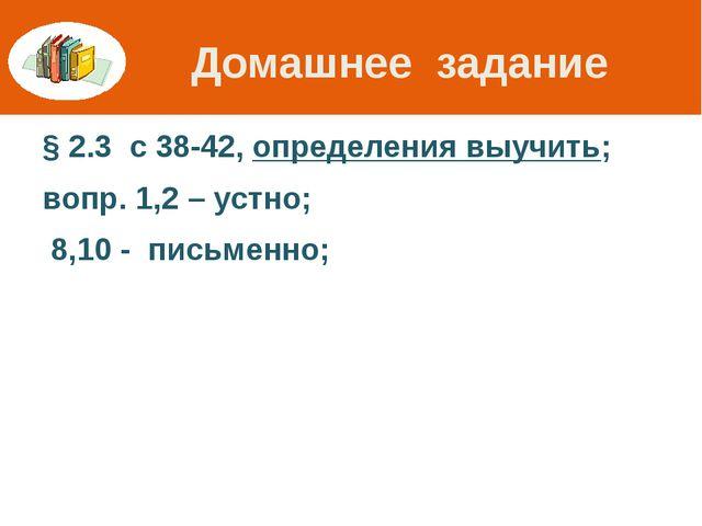 Домашнее задание § 2.3 с 38-42, определения выучить; вопр. 1,2 – устно; 8,10...