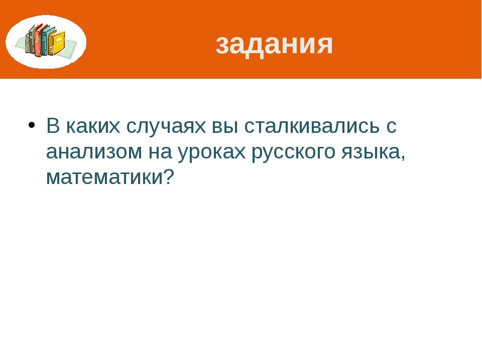 задания В каких случаях вы сталкивались с анализом на уроках русского языка,...
