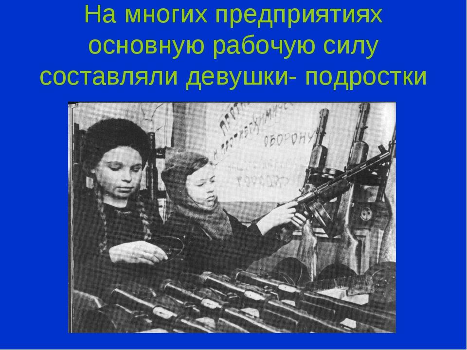 На многих предприятиях основную рабочую силу составляли девушки- подростки