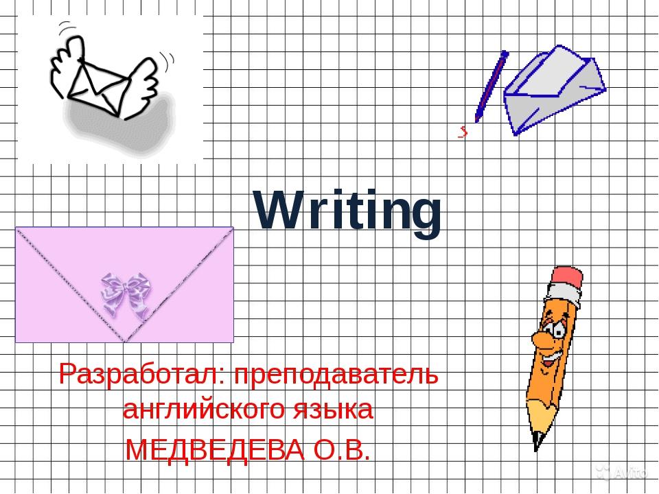 Writing Разработал: преподаватель английского языка МЕДВЕДЕВА О.В.