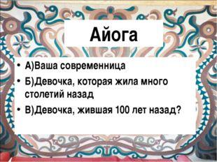 Айога А)Ваша современница Б)Девочка, которая жила много столетий назад В)Дево