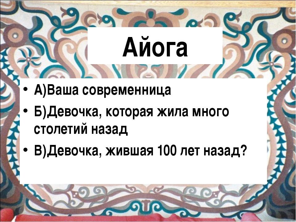 Айога А)Ваша современница Б)Девочка, которая жила много столетий назад В)Дево...