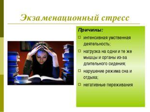 Экзаменационный стресс Причины: интенсивная умственная деятельность; нагрузка
