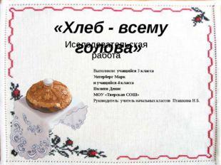 «Хлеб - всему голова» Исследовательская работа Выполнили: учащийся 3 класса У
