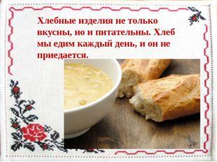 Хлебные изделия не только вкусны, но и питательны. Хлеб мы едим каждый день,