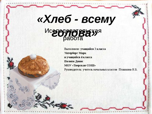 «Хлеб - всему голова» Исследовательская работа Выполнили: учащийся 3 класса У...