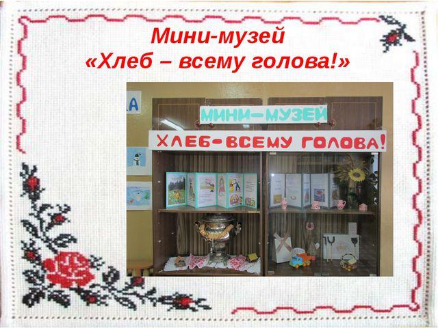 Мини-музей «Хлеб – всему голова!»
