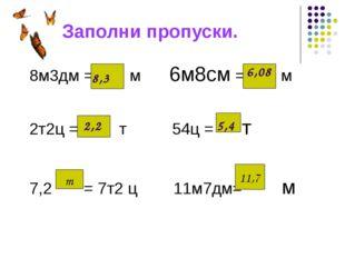 Заполни пропуски. 8м3дм = м 6м8см = м 2т2ц = т 54ц = т 7,2 = 7т2 ц 11м7дм= м