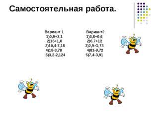 Вариант 1 Вариант2 1)0,9+3,1 1)3,8+0,6 2)16+1,8 2)6,7+12 3)10,4-7,18 3)2,9-О,
