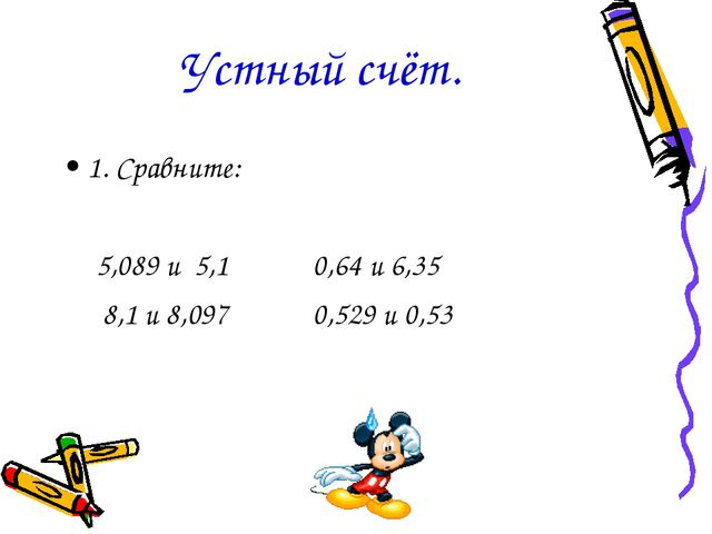Устный счёт. 1. Сравните: 5,089 и 5,1 0,64 и 6,35 8,1 и 8,097 0,529 и 0,53