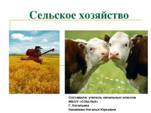 Сельское хозяйство Составила: учитель начальных классов МБОУ «СОШ №6» Г. Кога