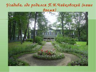Усадьба, где родился П.И.Чайковский (наше время)