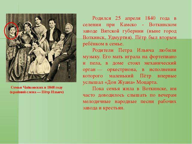 Семья Чайковских в 1848 году (крайний слева— Пётр Ильич) Родился 25 апреля...
