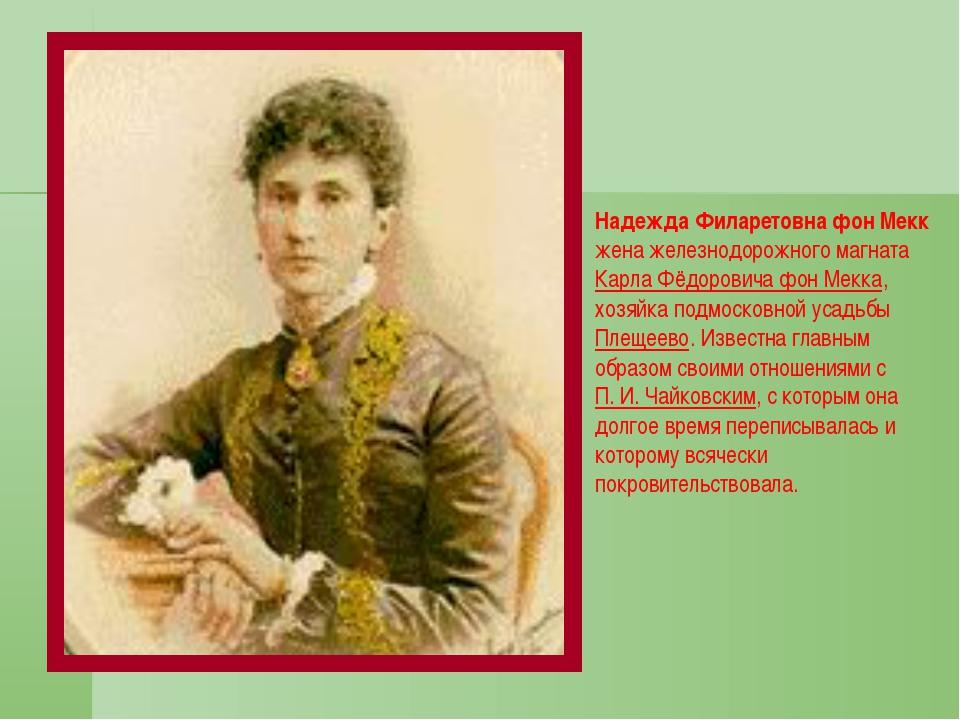 Надежда Филаретовна фон Мекк жена железнодорожного магнатаКарла Фёдоровича...