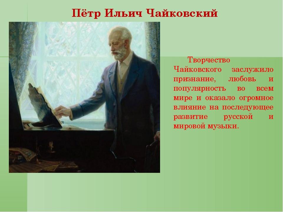 Пётр Ильич Чайковский  Творчество Чайковского заслужило признание, любовь...