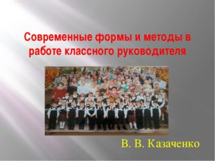 Современные формы и методы в работе классного руководителя В. В. Казаченко