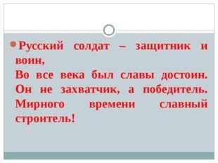 Русский солдат – защитник и воин, Во все века был славы достоин. Он не захва