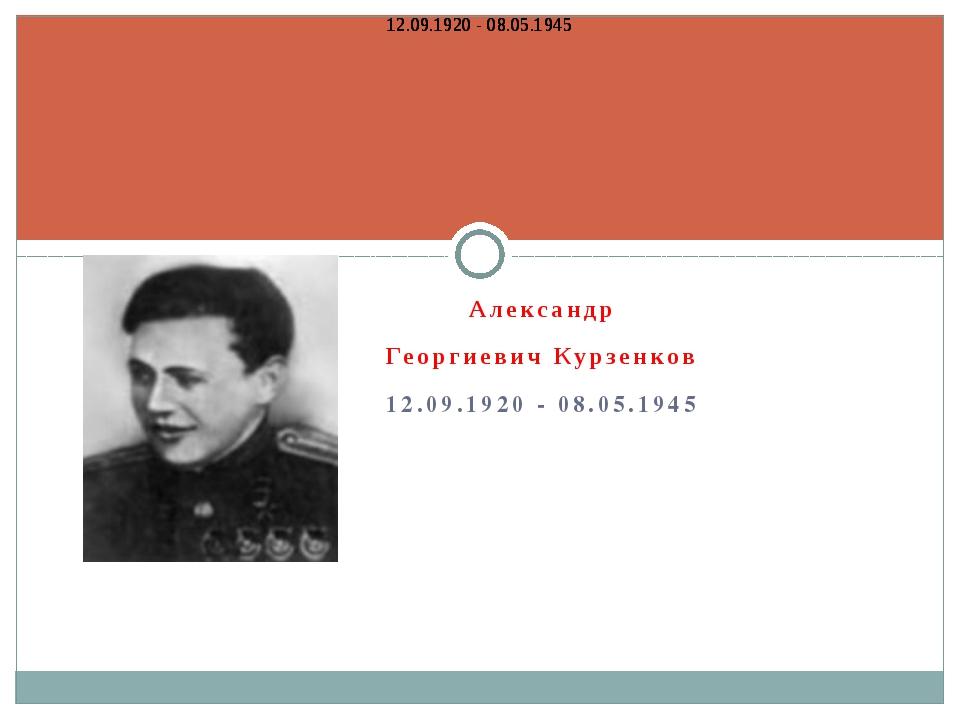 Александр Георгиевич Курзенков 12.09.1920 - 08.05.1945 12.09.1920 - 08.05.194...