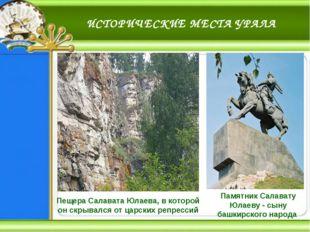 ИСТОРИЧЕСКИЕ МЕСТА УРАЛА Пещера Салавата Юлаева, в которой он скрывался от ца