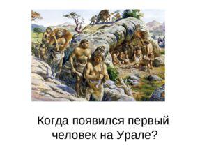 Когда появился первый человек на Урале?