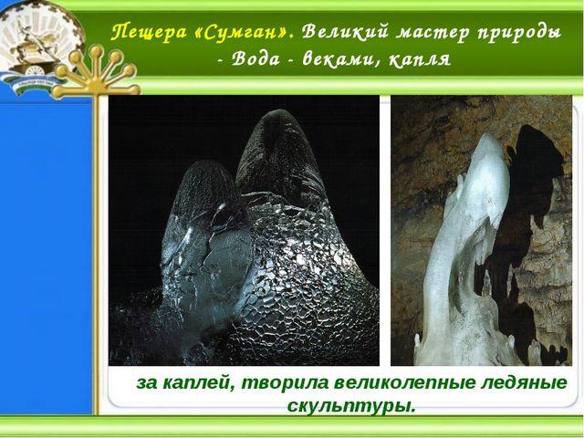 Пещера «Сумган». Великий мастер природы - Вода - веками, капля за каплей, тво...